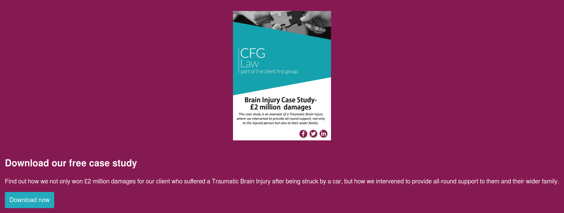 Download our free case study  Find out how we not only won £2 million damages for our client who suffered a  Traumatic Brain Injury after being struck by a car, but how we intervened to  provide all-round support to them and their wider family. Download now
